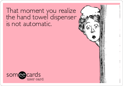 That moment you realize the hand towel dispenser is not automatic.