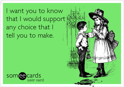 I want you to know that I would support any choice that I tell you to make.