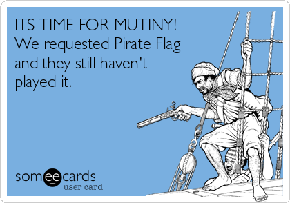 ITS TIME FOR MUTINY!      We requested Pirate Flag and they still haven't played it.