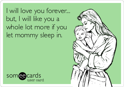 I will love you forever... but, I will like you a whole lot more if you let mommy sleep in.