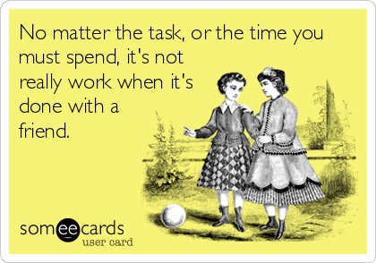No matter the task, or the time you must spend, it's not really work when it's done with a friend.