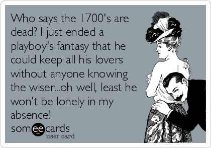 Who says the 1700's are dead? I just ended a playboy's fantasy that he could keep all his lovers without anyone knowing the wiser...oh well, least he won't be lonely in my absence!