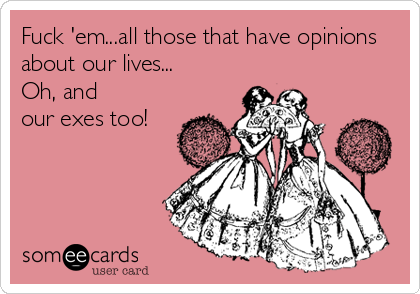 Fuck 'em...all those that have opinions about our lives... Oh, and our exes too!