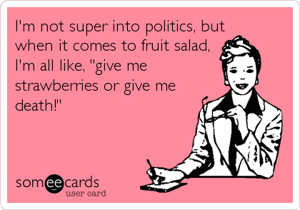 "I'm not super into politics, but when it comes to fruit salad, I'm all like, ""give me strawberries or give me death!"""