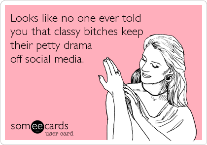 Looks like no one ever told you that classy bitches keep their petty drama off social media.