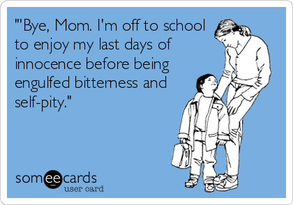 """'Bye, Mom. I'm off to school to enjoy my last days of innocence before being engulfed bitterness and self-pity."""