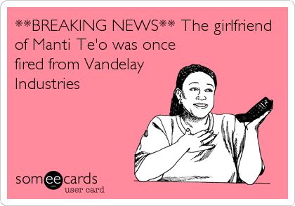 **BREAKING NEWS** The girlfriend of Manti Te'o was once fired from Vandelay Industries