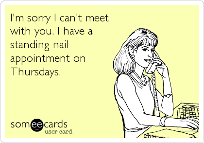 I'm sorry I can't meet with you. I have a standing nail appointment on Thursdays.