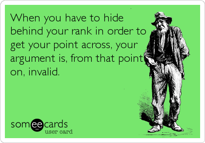When you have to hide behind your rank in order to get your point across, your argument is, from that point on, invalid.