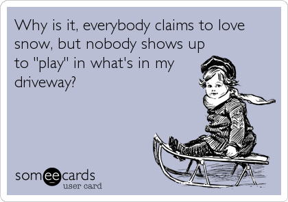 """Why is it, everybody claims to love snow, but nobody shows up to """"play"""" in what's in my  driveway?"""