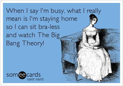 When I say I'm busy, what I really  mean is I'm staying home so I can sit bra-less and watch The Big Bang Theory!