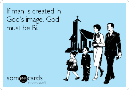If man is created in God's image, God must be Bi.