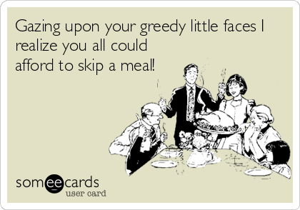 Gazing upon your greedy little faces I realize you all could afford to skip a meal!