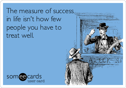 The measure of success in life isn't how few people you have to treat well.
