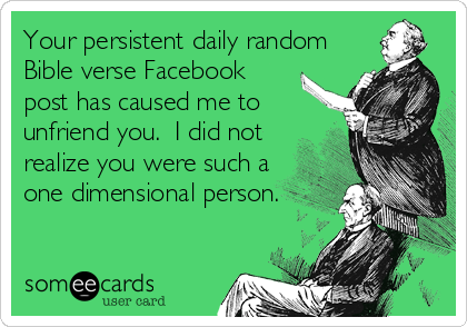 Your persistent daily random Bible verse Facebook post has caused me to unfriend you.  I did not realize you were such a one dimensional person.