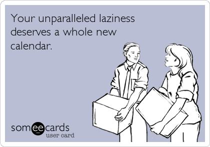 Your unparalleled laziness  deserves a whole new  calendar.