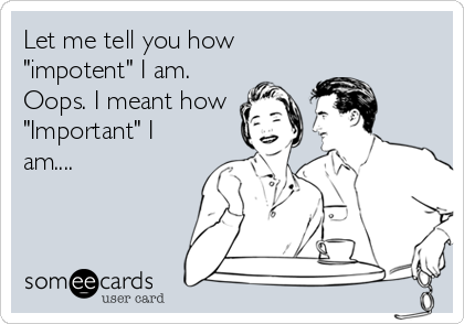 """Let me tell you how """"impotent"""" I am. Oops. I meant how """"Important"""" I am...."""