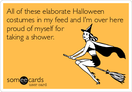 All of these elaborate Halloween costumes in my feed and I'm over here proud of myself for taking a shower.