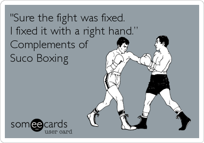 """""""Sure the fight was fixed. I fixed it with a right hand."""" Complements of Suco Boxing"""