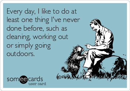 Every day, I like to do at least one thing I've never done before, such as cleaning, working out or simply going outdoors.