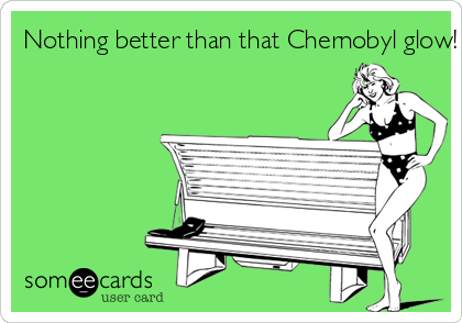 Nothing better than that Chernobyl glow!