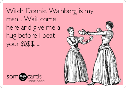 Witch Donnie Walhberg is my man... Wait come here and give me a hug before I beat your @$$.....