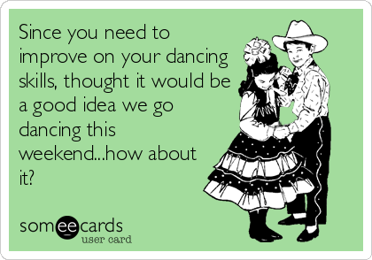 Since you need to improve on your dancing skills, thought it would be a good idea we go dancing this weekend...how about it?