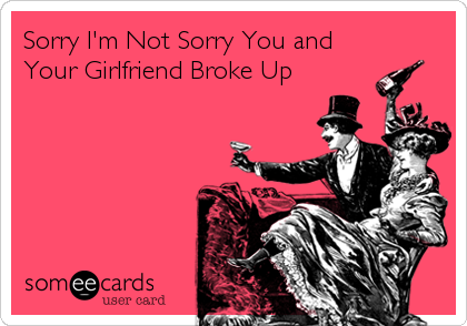 Sorry I'm Not Sorry You and Your Girlfriend Broke Up