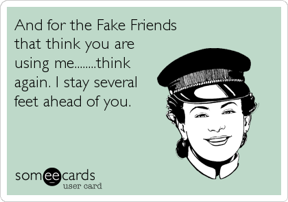 And for the Fake Friends that think you are using me........think again. I stay several feet ahead of you.