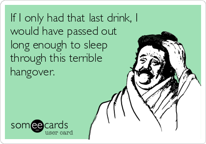 someecards.com - If I only had that last drink, I would have passed out long enough to sleep through this terrible hangover.