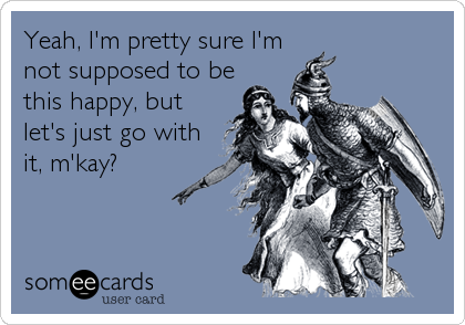 Yeah, I'm pretty sure I'm not supposed to be this happy, but let's just go with it, m'kay?