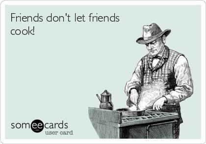 Friends don't let friends cook!