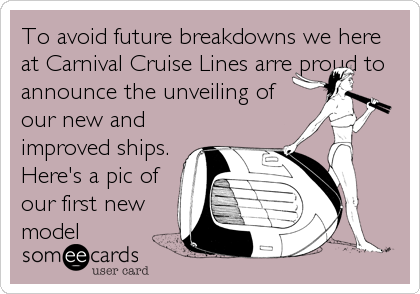 To avoid future breakdowns we here at Carnival Cruise Lines arre proud to announce the unveiling of our new and improved ships. Here's a pic of<br%2
