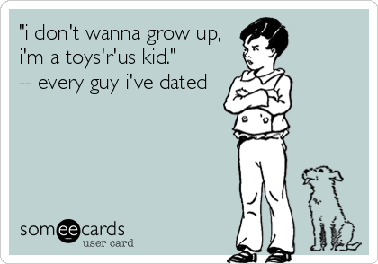 """i don't wanna grow up, i'm a toys'r'us kid.""        -- every guy i've dated"