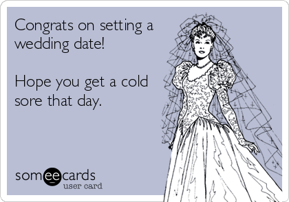 Congrats on setting a wedding date!  Hope you get a cold sore that day.