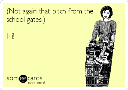 (Not again that bitch from the school gates!)   Hi!
