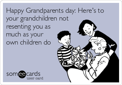 Happy Grandparents day: Here's to your grandchildren not  resenting you as much as your own children do