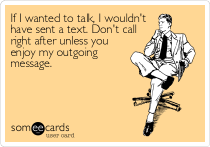 If I wanted to talk, I wouldn't have sent a text. Don't call right after unless you enjoy my outgoing message.