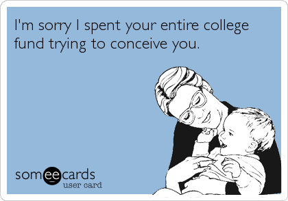 I'm sorry I spent your entire college fund trying to conceive you.