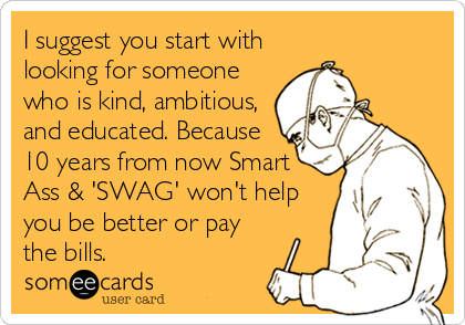 I suggest you start with looking for someone who is kind, ambitious,  and educated. Because 10 years from now Smart Ass & 'SWAG' won't help you be better or pay the bills.