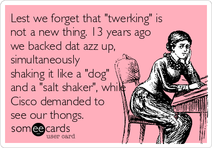 """Lest we forget that """"twerking"""" is not a new thing. 13 years ago we backed dat azz up, simultaneously shaking it like a """"dog"""" and a """"salt shaker"""", while Cisco demanded to see our thongs."""