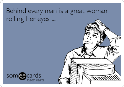 Behind every man is a great woman rolling her eyes .....