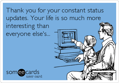 Thank you for your constant status updates. Your life is so much more interesting than everyone else's...