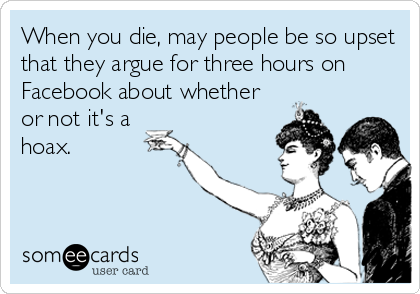 When you die, may people be so upset that they argue for three hours on Facebook about whether or not it's a hoax.