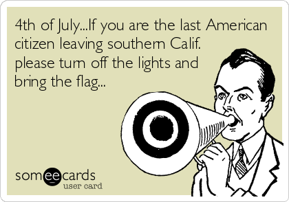 4th of July...If you are the last American citizen leaving southern Calif. please turn off the lights and bring the flag...
