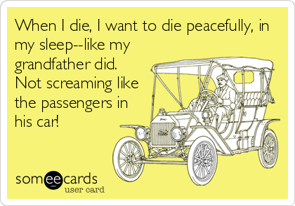 When I die, I want to die peacefully, in my sleep--like my grandfather did.  Not screaming like the passengers in his car!