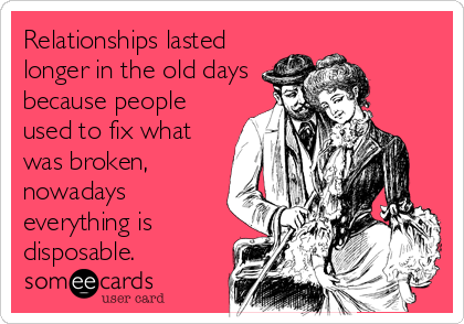 Relationships lasted longer in the old days because people used to fix what was broken, nowadays everything is disposable.