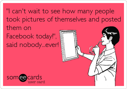 """""""I can't wait to see how many people took pictures of themselves and posted them on Facebook today!"""", said nobody...ever!"""