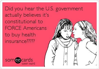 Did you hear the U.S. government actually believes it's constitutional to FORCE Americans to buy health insurance?????