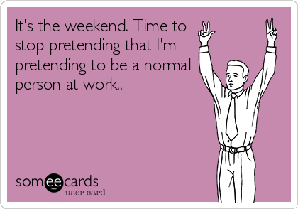 It's the weekend. Time to  stop pretending that I'm pretending to be a normal person at work..